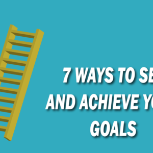 7 Ways to Set and Achieve Your Goals