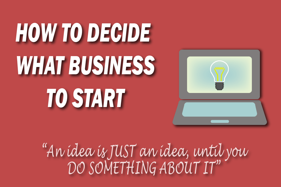 HOW TO DECIDE WHAT BUSINESS TO START