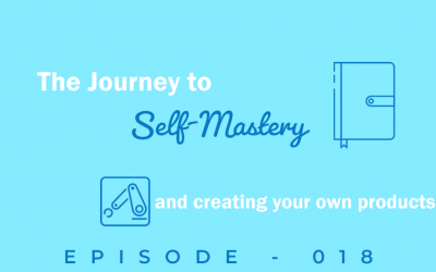 Episode 18: The Journey to Self-Mastery and How to Start Creating Your Own Products