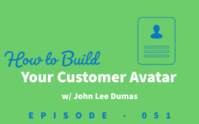 Episode 51: Building Your Customer Avatar and How John Lee Dumas Almost Gave Up on Entrepreneurs on Fire [John Lee Dumas]